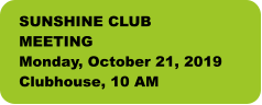 SUNSHINE CLUB MEETING Monday, October 21, 2019 Clubhouse, 10 AM